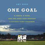 One Goal A Coach, a Team, and the Game That Brought a Divided Town Together, Amy Bass
