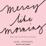Mercy Like Morning Discovering Truth in Seasons of Waiting, Jane Johnson