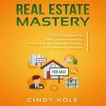 REAL ESTATE MASTERY 100 Strategies for Real Estate Investing, Home Buying, Flipping Houses, & Wholesaling Houses, Cindy Kole