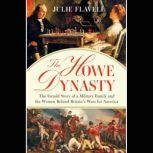 The Howe Dynasty The Untold Story of a Military Family and the Women Behind Britain's Wars for America, Julie Flavell
