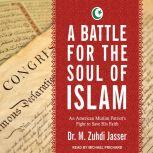 A Battle for the Soul of Islam An American Muslim Patriot's Fight to Save His Faith, Dr. M. Zuhdi Jasser