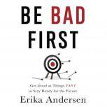 Be Bad First Get Good at Things Fast to Stay Ready for the Future, Erika Andersen