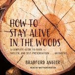 How to Stay Alive in the Woods A Complete Guide to Food, Shelter and Self-Preservation Anywhere, Bradford Angier