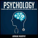 Psychology Techniques in Dark Psychology, Manipulation, Influence with Persuasion, NLP & Mind Control, Armani Murphy