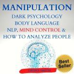 MANIPULATION DARK PSICOLOGY BODY LANGUAGE NPL, MIND CONTROL & HOW TO ANALYSE PEOPLE Master your Emotions, Influence People, Learn the Art of Positive and Negative Manipulation, Persuasion, Drake Smith