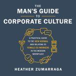 The Man's Guide to Corporate Culture A Practical Guide to the New Normal and Relating to Female Coworkers in the Modern Workplace, Heather Zumarraga