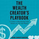 The Wealth Creator's Playbook A Guide to Maximizing Your Return on Life and Money, John Christianson