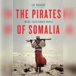 The Pirates of Somalia Inside Their Hidden World, Jay Bahadur