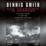 San Francisco Is Burning The Untold Story of the 1906 Earthquake and Fires, Dennis Smith