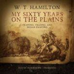 My Sixty Years on the Plains Trapping, Trading, and Indian Fighting, W. T.  Hamilton
