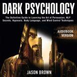 Dark Psychology The Definitive Guide to Learning the Art of Persuasion, NLP  Secrets, Hypnosis, Body Language, and Mind Control Techniques, Jason Brown