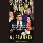 Why Not Me? The Inside Story Behind the Making and the Unmaking of the Franken Presidency, Al Franken