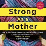 Strong As a Mother How to Stay Healthy, Happy, and (Most Importantly) Sane from Pregnancy to Parenthood: The Only Guide to Taking Care of YOU!, Kate Rope