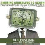 Amusing Ourselves to Death Public Discourse in the Age of Show Business, Neil Postman