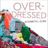 Overdressed The Shockingly High Cost of Cheap Fashion, Elizabeth L. Cline