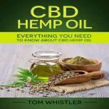 CBD Hemp Oil Everything You Need to Know About CBD Hemp Oil - The Complete Beginner's Guide, Tom Whistler