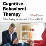 Cognitive Behavioral Therapy Defeat Anxiety and Depression Once and for All, Zimbab Winston