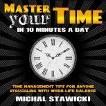 Master Your Time in 10 Minutes a Day Time Management Tips for Anyone Struggling With Work-Life Balance, Michal Stawicki