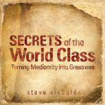 Secrets of World Class Turning Mediocrity into Greatness, Steve Siebold