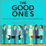 The Good Ones Ten Crucial Qualities of High-Character Employees, PhD Weinstein