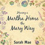 Having a Martha Home the Mary Way 31 Days to a Clean House and a Satisfied Soul, Sarah Mae