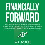 Financially Forward: The Ultimate Guide on How to Make Money During Recession, Learn the Effective Strategies on How You Can Take Advantage of Recession and Make Tons of Money, W.L. Astor