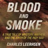 Blood and Smoke A True Tale of Mystery, Mayhem, and the Birth of the Indy 500, Charles Leerhsen
