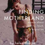 Finding Motherland Essays about Family, Food, and Migration, Helen Thorpe