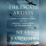 The Escape Artists A Band of Daredevil Pilots and the Greatest Prison Break of the Great War, Neal Bascomb