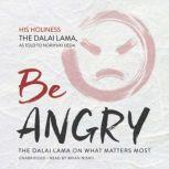 Be Angry The Dalai Lama on What Matters Most, His Holiness the Dalai Lama