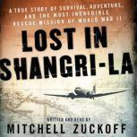 Lost in Shangri-La A True Story of Survival, Adventure, and the Most Incredible Rescue Mission of World War II, Mitchell Zuckoff