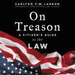 On Treason A Citizen's Guide to the Law, Carlton F. W. Larson