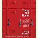 Sticks and Stones Defeating the Culture of Bullying and Rediscovering the Power of Character and Empathy, Emily Bazelon