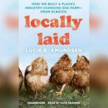 Locally Laid How We Built a Plucky, Industry-Changing Egg Farmfrom Scratch, Lucie B. Amundsen