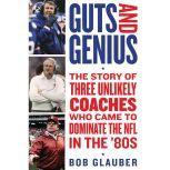 Guts and Genius The Story of Three Unlikely Coaches Who Came to Dominate the NFL in the '80s, Bob Glauber