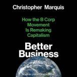 Better Business How the B Corp Movement Is Remaking Capitalism, Christopher Marquis