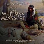 Whitman Massacre, The: The History and Legacy of the Native American Attack on Missionaries that Started the Cayuse War, Charles River Editors