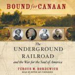 Bound for Canaan The Epic Story of the Underground Railroad, America's First Civil Rights Movement, Fergus Bordewich