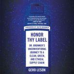 Honor Thy Label Dr. Bronner's Unconventional Journey to a Clean, Green, and Ethical Supply Chain, Gero Leson