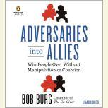 Adversaries into Allies Win People Over Without Manipulation or Coercion, Bob Burg