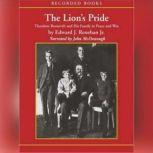 The Lion's Pride Theodore Roosevelt and His Family in Peace and War, Edward Renehan