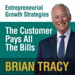 The Customer Pays All the Bills Entrepreneural Growth Strategies, Brian Tracy