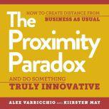 The Proximity Paradox How to Create Distance from Business as Usual and Do Something Truly Innovative, Kiirsten May