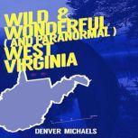 Wild & Wonderful (and Paranormal) West Virginia, Denver Michaels