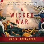 A Wicked War Polk, Clay, Lincoln and the 1846 U.S. Invasion of Mexico, Amy S. Greenberg