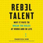 Rebel Talent Why It Pays to Break the Rules at Work and in Life, Francesca Gino