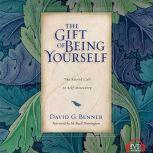 The Gift of Being Yourself The Sacred Call to Self-Discovery, David G. Benner