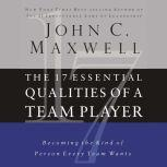 The 17 Essential Qualities of a Team Player Becoming the Kind of Person Every Team Wants, John C. Maxwell