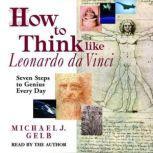 How to Think Like Leonardo da Vinci Seven Steps to Genius Every Day, Michael J. Gelb
