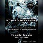 How to Disappear Erase Your Digital Footprint, Leave False Trails, and Vanish Without a Trace, Frank M. Ahearn